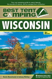 Best Tent Camping: Wisconsin - Your Car-Camping Guide to Scenic Beauty, the Sounds of Nature, and an Escape from Civilization ebook by Kevin Revolinski,Johnny Molloy