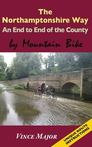 Northamptonshire Way - An End to End of the County by Mountain Bike ebook by Major, Vince