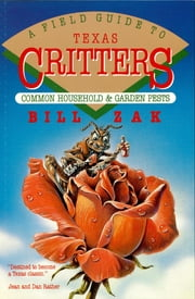 A Field Guide to Texas Critters - Common Household and Garden Pests ebook by Bill Zak