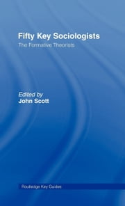 Fifty Key Sociologists: The Formative Theorists ebook by Scott, John