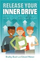 Release your inner drive - Everything you need to know about how to get good at stuff ebook by Bradley Busch, Edward Watson