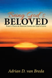 Being God's Beloved - Forty Days of Reflections on God's Love ebook by Adrian D. van Breda