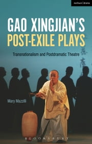 Gao Xingjians Post-Exile Plays - Transnationalism and Postdramatic Theatre ebook by Mary Mazzilli