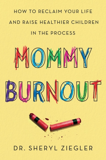 Mommy Burnout - How to Reclaim Your Life and Raise Healthier Children in the Process ebook by Dr. Sheryl G. Ziegler