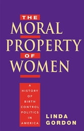 The Moral Property of Women - A History of Birth Control Politics in America ebook by Linda Gordon