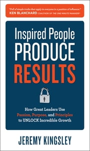 Inspired People Produce Results: How Great Leaders Use Passion, Purpose and Principles to Unlock Incredible Growth - How Great Leaders Use Passion, Purpose and Principles to Unlock Incredible Growth ebook by Jeremy Kingsley