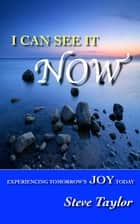 I Can See It Now: Experiencing Tomorrow's Joy Today ebook by