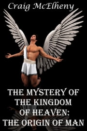 The Mystery of the Kingdom of Heaven: The Origin of Man - Why we're here, and where we came from. ebook by Craig McElheny
