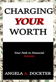 Charging Your Worth - Your Path to Financial Success ebook by Angela A. Dockter