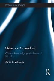 China and Orientalism - Western Knowledge Production and the PRC ebook by Daniel Vukovich