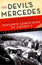 The Devil's Mercedes - The Bizarre and Disturbing Adventures of Hitler's Limousine in America ebook by Robert Klara