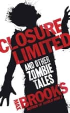 Closure Limited - And Other Zombie Tales ebook by Max Brooks