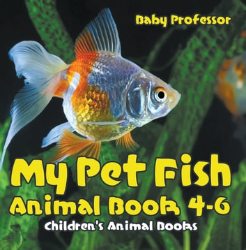 My Pet Fish - Animal Book 4-6 | Children's Animal Books ebook by Baby Professor