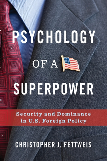 Psychology of a Superpower - Security and Dominance in U.S. Foreign Policy ebook by Christopher Fettweis