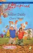 Soldier Daddy (Mills & Boon Love Inspired) (Wings of Refuge, Book 5) eBook by Cheryl Wyatt