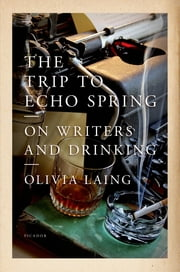 The Trip to Echo Spring - On Writers and Drinking ebook by Olivia Laing