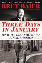 Three Days in January - Dwight Eisenhower's Final Mission ebook by Bret Baier, Catherine Whitney