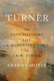 Turner - The Extraordinary Life and Momentous Times of J. M. W. Turner ebook by Franny Moyle