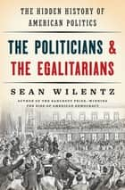 The Politicians and the Egalitarians: The Hidden History of American Politics ebook by Sean Wilentz