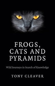 Frogs, Cats and Pyramids - Wild Journeys in Search of Knowledge ebook by Tony Cleaver