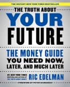 The Truth About Your Future - The Money Guide You Need Now, Later, and Much Later ebook by Ric Edelman