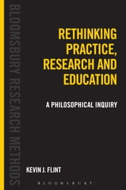 Rethinking Practice, Research and Education - A Philosophical Inquiry ebook by Dr Kevin J. Flint