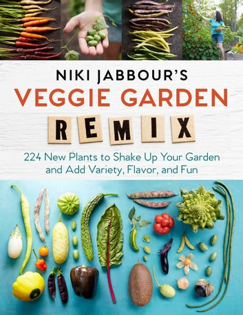 Niki Jabbour's Veggie Garden Remix - 224 New Plants to Shake Up Your Garden and Add Variety, Flavor, and Fun ebook by Niki Jabbour
