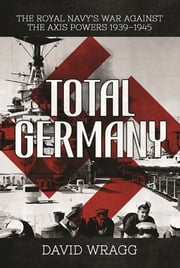 Total Germany - The Royal Navy's War against the Axis Powers 19391945 ebook by David Wragg