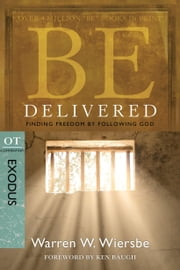 Be Delivered (Exodus) - Finding Freedom by Following God ebook by Warren W. Wiersbe