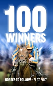 100 Winners - Horses to Follow Flat 2017 ebook by Rodney Pettinga, World