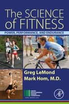 The Science of Fitness - Power, Performance, and Endurance ebook by Greg LeMond, Mark Hom