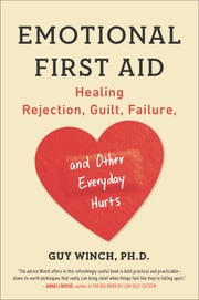 Emotional First Aid - Healing Rejection, Guilt, Failure, and Other Everyday Hurts ebook by Guy Winch, Ph.D.