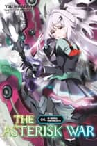 The Asterisk War, Vol. 6 (light novel) - The Triumphal Homecoming Battle eBook by Yuu Miyazaki, okiura