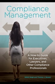 Compliance Management: A How-to Guide for Executives, Lawyers, and Other Compliance Professionals ebook by Nitish Singh Ph.D.,Thomas  J. Bussen