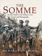 The Somme - The Epic Battle in the Soldiers' own Words and Photographs ebook by Richard van Emden