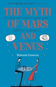 The Myth of Mars and Venus: Do men and women really speak different languages? ebook by Deborah Cameron