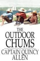 The Outdoor Chums - The First Tour of the Rod, Gun and Camera Club eBook by Captain Quincy Allen