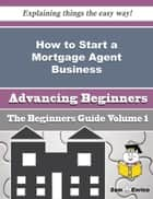 How to Start a Mortgage Agent Business (Beginners Guide) ebook by Anderson Vang