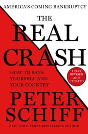 The Real Crash - America's Coming Bankruptcy---How to Save Yourself and Your Country ebook by Peter D. Schiff