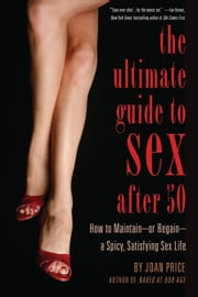 The Ultimate Guide to Sex After Fifty - How to Maintain or Regain a Spicy, Satisfying Sex Life ebook by Joan  Price