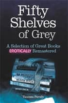 Fifty Shelves of Grey - A Selection of Great Books Erotically Remastered ebook by Vanessa Parody