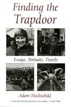 Finding the Trapdoor - Essays, Portraits, Travels ebook by Adam Hochschild