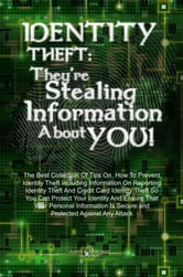 Identity Theft: They're Stealing Information About You! - The Best Collection Of Tips On How To Prevent Identity Theft Including Information On Reporting Identity Theft And Credit Card Identity Theft So You Can Protect Your Identity And Ensure That Your Personal Information Is Secure and Protected ebook by Justin K. Morrison