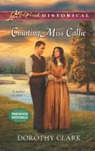 Courting Miss Callie (Mills & Boon Love Inspired Historical) (Pinewood Weddings, Book 2) ebook by Dorothy Clark