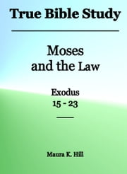True Bible Study: Moses and the Law Exodus 15-23 ebook by Maura K. Hill