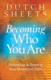 Becoming Who You Are - Embracing the Power of Your Identity in Christ ebook by Dutch Sheets