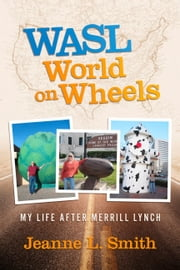 WASL World on Wheels - My Life After Merrill Lynch ebook by Jeanne L. Smith