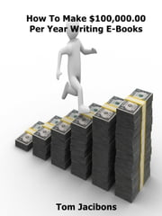 How to Make $100,000.00 Per Year Writing E-books ebook by Tom Jacibons