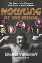 Howling at the Moon - The Odyssey of a Monstrous Music Mogul in an Age of Excess eBook by Walter Yetnikoff, David Ritz