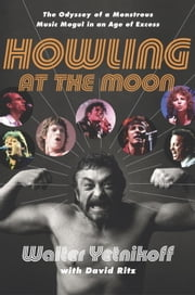 Howling at the Moon - The Odyssey of a Monstrous Music Mogul in an Age of Excess ebook by Walter Yetnikoff,David Ritz